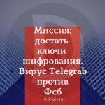 Миссия: достать ключи шифрования. Почему вирус Telegrab смог, а ФСБ — нет?