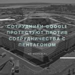 Сотрудники Google протестуют против сотрудничества с Пентагоном