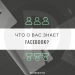 Что знает о Вас Facebook? Немного о пользовательских данных доступных компании