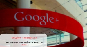 Google+ закрывается: как скачать свои файлы из аккаунта